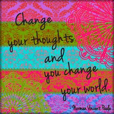 Change your thoughts and you change your world.- Norman Vincent Peale . Your perception is your reality.