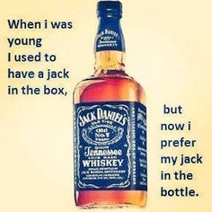 I'm pretty sure I prefered my Jack in the bottle when I was young too :)