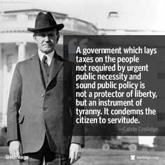 A government which lays taxes on the people not required by urgent public necessity and sound public policy is not a protector of liberty, but an instrument of tyranny. It condemns the citizen to servitude. ~ Calvin Coolidge