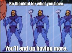 Skeletor Affirmations (by ghoulnextdoor) Be thankful for what you have.You'll end up having more.