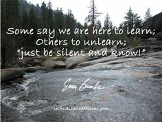 """Some say we are there to learn; others to unlearn; """"just be silent and know!"""""""
