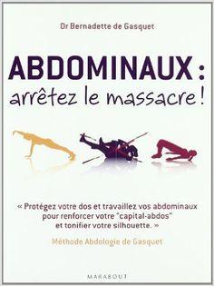 Amazon.fr - Abdominaux, arrêtez le massacre ! : Méthode Abdologie de Gasquet - Bernadette de Gasquet - Livres