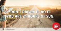 Don`t dream it - do it you are 24hoursofsun!