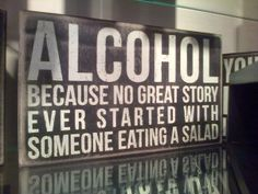 Alcohol, because no great story ever started with someone eating a salad. #truth