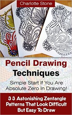 Pencil Drawing Techniques: Simple Start If You Are Absolute Zero In Drawing!: (WITH PICTURES! 33 Astonishing Zentangle Patterns That Look Difficult But ... How To Draw: Zentangle Basics Book 2), Charlotte Stone - Amazon.com