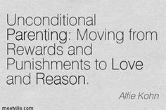 """""""Unconditional Parenting: Moving from rewards and punishments to love and reason."""" —Alfie Kohn"""