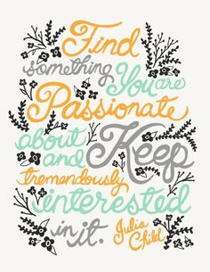 Find something you are passionate about and keep tremendously interested in it. - Julia Child