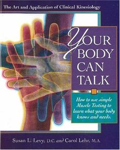 Your Body Can Talk: How to Use Simple Muscle Testing to Learn What Your Body Knows and Needs : The Art and Application of Clinical Kinesiolo...