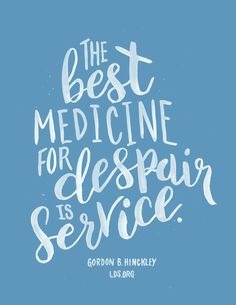 The best medicine for despair is service. —Gordon B. Hinckley #LDS