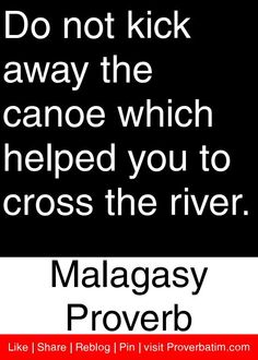Do not kick away the canoe which helped you to cross the river. - Malagasy Proverb #proverbs #quotes