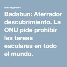 Badabun: Aterrador descubrimiento. La ONU pide prohibir las tareas escolares en todo el mundo.