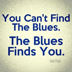 """""""You can't find the blues, the blues finds you.""""  Sean Poluk"""