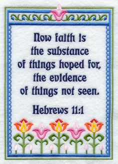 (KJV) Now faith is the substance of things hoped for, the evidence of things not seen. Nice, and it looks embroidered too! Favorite Bible Verses, Bible Verses Quotes, Bible Scriptures, Faith Quotes, Scripture Art, Faith Is The Substance, Now Faith Is, Spiritual Inspiration, Inspirational Thoughts