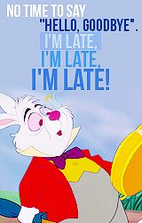 "No time to say, ""Hello. Goodbye."" I'm late. I'm late. I'M LATE! ~ Alice in Wonderland, 1951"