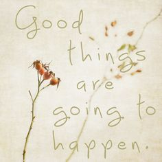 """Good things are going to happen."" //inspirational quote."