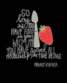"""So long as you have food in your mouth, you have solved all problems for the time being."" franz kafka #quote #food"