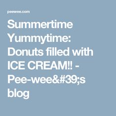 Summertime Yummytime: Donuts filled with ICE CREAM!! - Pee-wee's blog