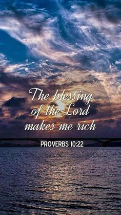 Proverbs 10:22~ The blessing of the Lord makes one rich, and He adds no sorrow with it.