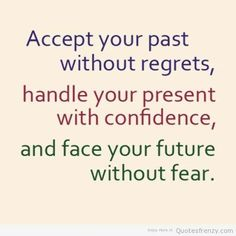 """""""Accept your past without regrets, handle your present with confidence, and face your future without fear."""""""