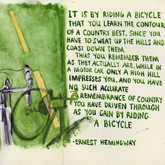 """""""It is by riding a bicycle that you learn the contours of a country best, since you ave to sweat up the hills and coast down them …"""" - Ernest Hemingway Bicycle Quotes, Cycling Quotes, Cycling Motivation, Quotes Motivation, Motivation Inspiration, Fitness Motivation, Hemingway Quotes, Ernest Hemingway, Mr T"""