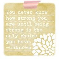 You never know how strong you are until being strong is the only choice you have. -Unknown