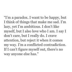 I'm a paradox. I want to be happy, but I think of things that make me sad. I'm lazy, yet I'm ambitious. I don't like myself, but I also love who I am. I say I don't care, but I really do. I crave attention, but reject it when it comes my way. I'm a conflicted contradiction. If I can't figure myself out, there's no way anyone else has