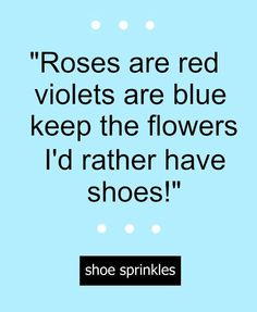 Funny Shoe Quote Hilarious So True Roses Are Red Violets Are Blue Keep The Flowers I D Rather Have Shoes