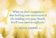 What we don't recognzie is that holding onto resentment is like holding onto your breath.  You'll soon start to suffocate.