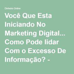 Você Que Esta Iniciando No Marketing Digital... Como Pode lidar Com o Excesso De Informação? - Dinheiro Online