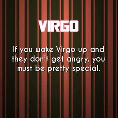 Yeah  If you wake up a Virgo, and they don't get angry.... You must be pretty special