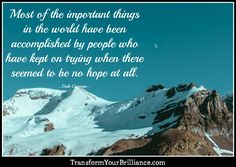 Most of the important things in the world have been accomplished by people who have kept on trying when there seemed to be no hope at all. ...Dale Carnegie... http://transformyourbrilliance.com/