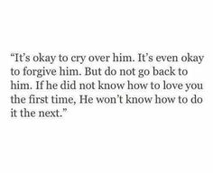It's okay to cry over him. It's even okay to forgive him. If he did not know how to love you the first time, he won't know how to do it the next. Now Quotes, Break Up Quotes, True Quotes, Words Quotes, Wise Words, Quotes To Live By, Sayings, Qoutes, Poetry Quotes