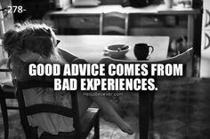 Good advice comes from Bad Experiences.