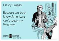 I study English! Because we both know Americans can't speak my language.