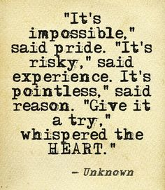 """""""It's impossible"""" said pride. """"It's risky"""" said experience. """"It's pointless"""" said reason """"Give it a try"""" whispered the HEART."""