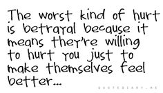 The worst kind of hurt is betrayal because it means they're willing to hurt you just to make themselves feel better.
