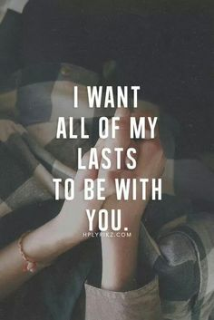 I want all of my lasts to be with you.