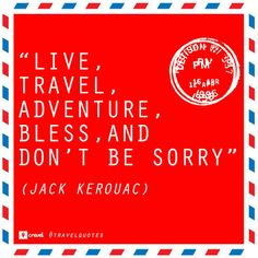 """""""Live, Travel, Adventure, Bless and Don't Be Sorry"""" -Jack Kerouac"""