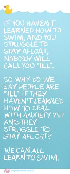 If you haven't learned how to swim, and you struggle to stay afloat, nobody will call you 'ill.' So why do we say people are 'ill' if they haven't learned how to deal with anxiety yet and they struggle to stay afloat? We can all learn to swim.