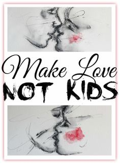 MAKE LOVE; NOT KIDS. #childfree