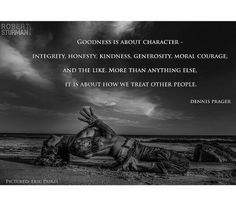 GOODNESS IS ABOUT CHARACTER, INTEGRITY, HONESTY, KINDNESS, GENEROSITY, MORAL COURAGE. . . . . . . . . . .