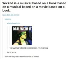 But, it should read: Wicked is a musical based on a book based on a movie based on a musical based on a book. Because the Wizard of Oz movie came after the stage musical. Broadway Theatre, Musical Theatre, Broadway Shows, Fandoms, Wicked Musical, Wicked Book, Rent Musical, Theatre Nerds, Theatre Jokes