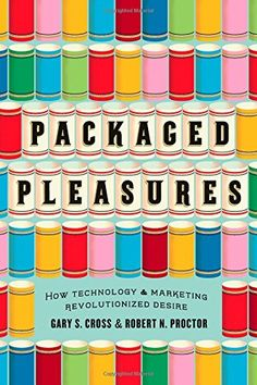 Packaged Pleasures: How Technology and Marketing Revolutionized Desire by Gary S. Cross  Walter Sci/Eng Library Sci/Eng Books (Level F) (T173.8 .C767 2014 )
