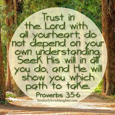 Trust in the Lord with all your heart; do not depend on your own understanding. Seek His will in all you do, and He will show you which path to take. Proverbs 3:5-6 #hisdearlyloveddaughter #hopefortoday #verseoftheday #verses #bible #biblestudy #scripture #truth #wordofgod