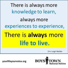 """""""There is always more knowledge to learn, always more experiences to experience, There is always more life to live."""" 