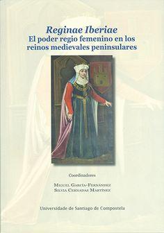 Reginae iberiae : el poder regio femenino en los reinos medievales peninsulares / Coordinadores Miguel García-Fernández, Silvia Cernadas Martínez.: http://kmelot.biblioteca.udc.es/record=b1536729~S1*gag
