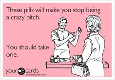 These pills will make you stop being a crazy bitch. You should take one.