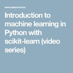 Introduction to machine learning in Python with scikit-learn (video series)