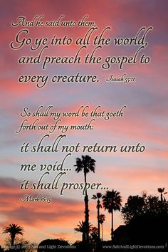 15 And he said unto them, Go ye into all the world, and preach the gospel to every creature. --Mark 16:15 (KJV)  11 So shall my word be that goeth forth out of my mouth: it shall not return unto me void, but it shall accomplish that which I please, and it shall prosper in the thing whereto I sent it. --Isaiah 55:11  http://www.saltandlightdevotions.com