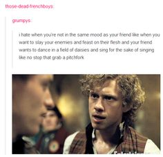 I hate when you're not in the same mood as your friend like when you want to slay your enemies and feast on their flesh and your friend wants to dance in a field of daises and sing for the sake of singing. Like no stop that grab a pitchfork.